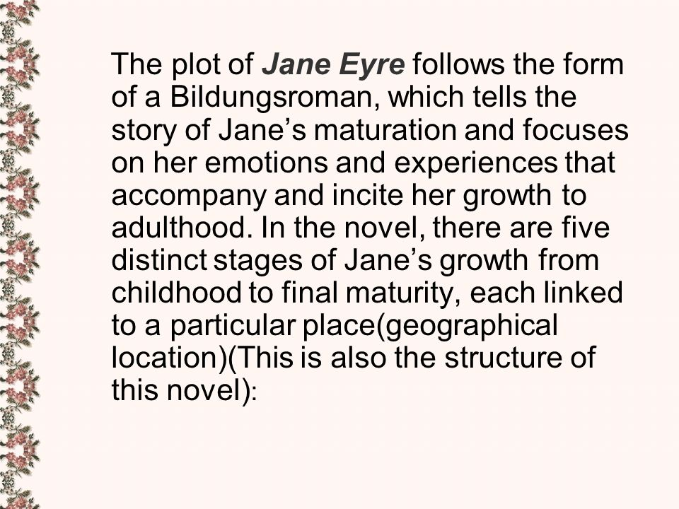 jane eyre as a bildungsroman Jane eyre is a first-person story of the title character, a small, plain-faced, intelligent, and passionate english orphan girl the plot follows the form of a bildungsroman, a novel that tells the story of a child's growth and focuses on the emotions and experiences that lead to her maturity.