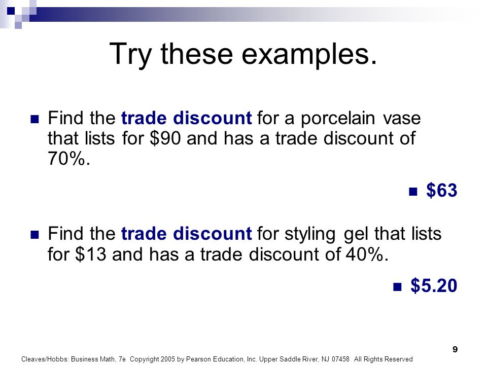 Try these examples. Find the trade discount for a porcelain vase that lists for $90 and has a trade discount of 70%.