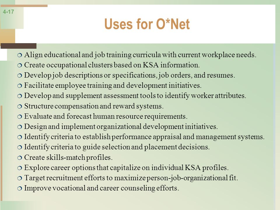Uses for O*Net Align educational and job training curricula with current workplace needs. Create occupational clusters based on KSA information.