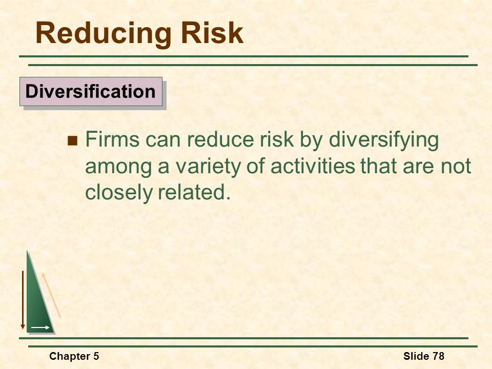 Reducing Risk Diversification. Firms can reduce risk by diversifying among a variety of activities that are not closely related.