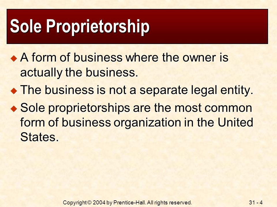 Sole Proprietorship A form of business where the owner is actually the business. The business is not a separate legal entity.