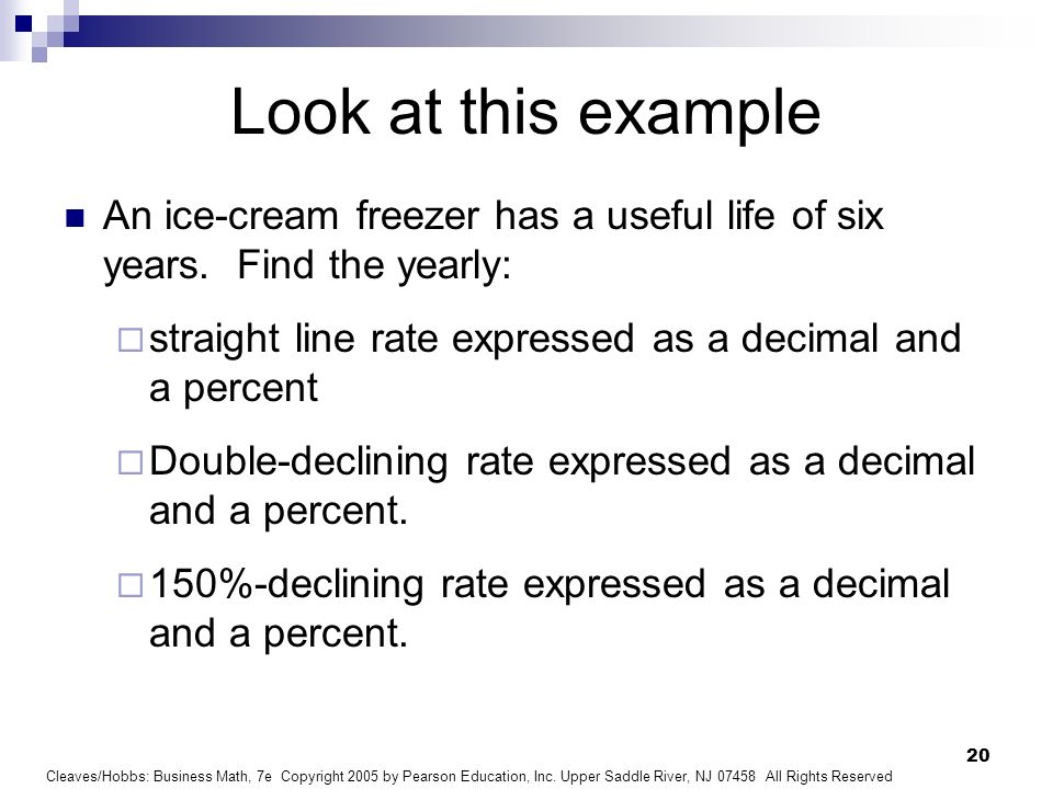 Look at this exampleAn ice-cream freezer has a useful life of six years. Find the yearly: straight line rate expressed as a decimal and a percent.