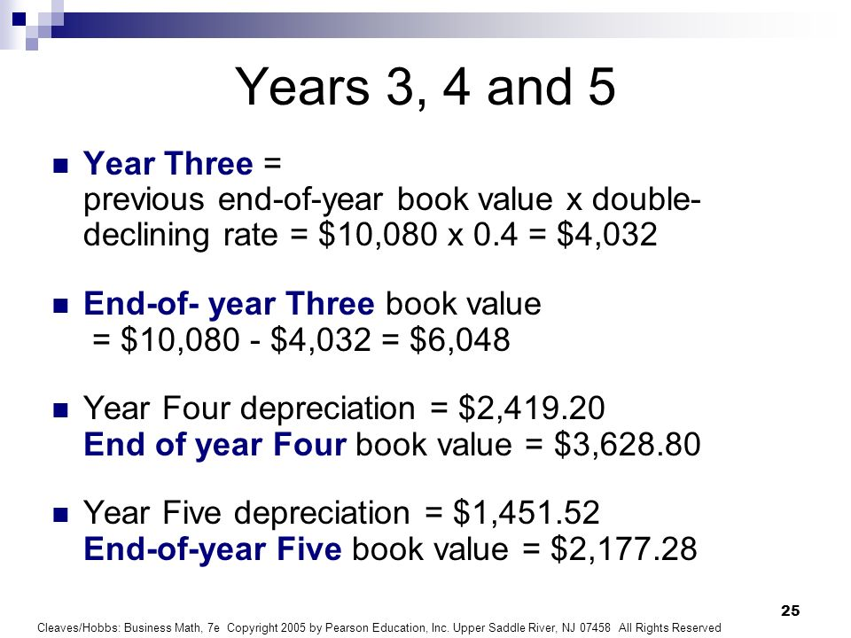 Years 3, 4 and 5Year Three = previous end-of-year book value x double-declining rate = $10,080 x 0.4 = $4,032.