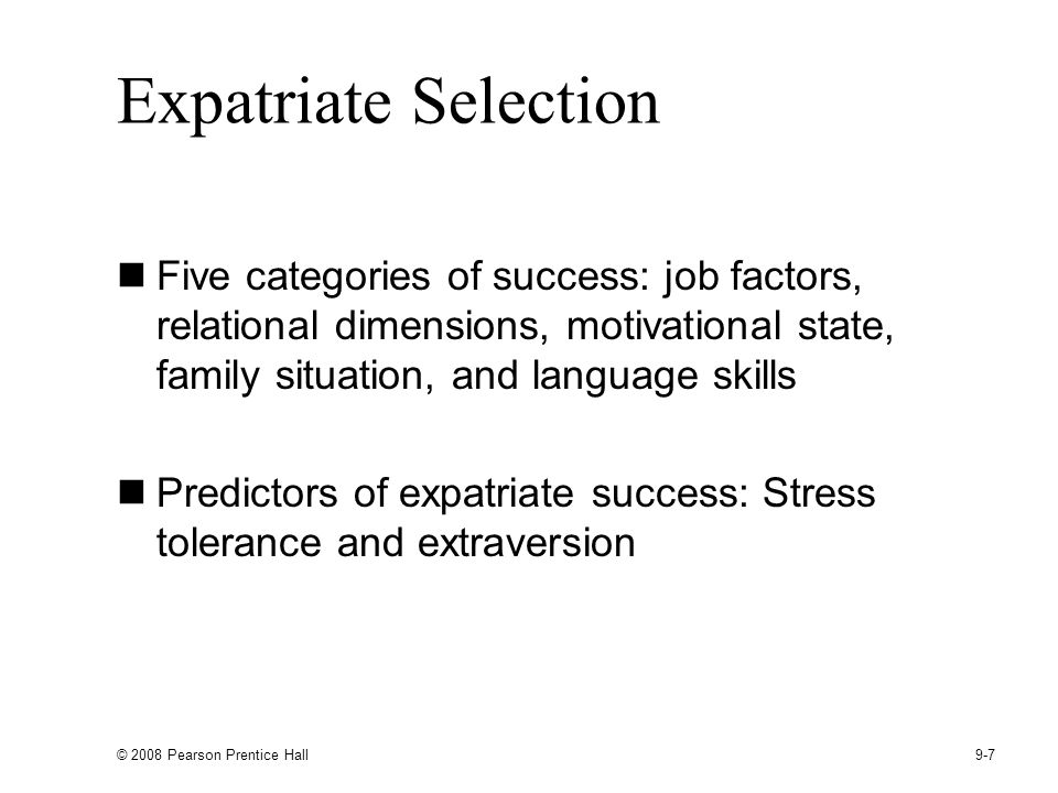 Expatriate Selection Five categories of success: job factors, relational dimensions, motivational state, family situation, and language skills.