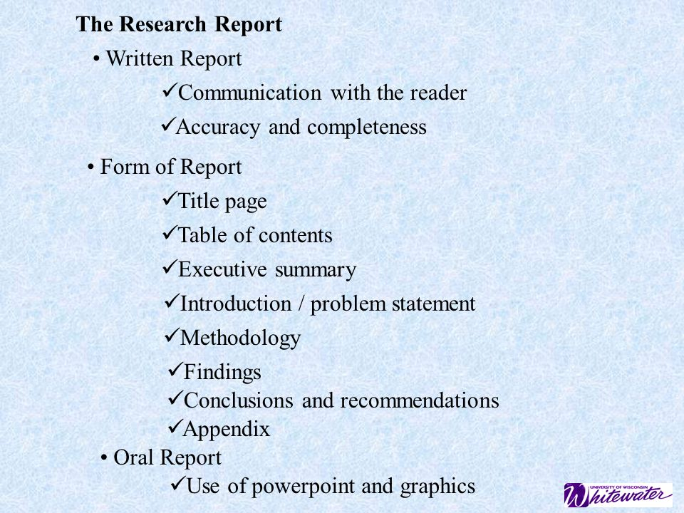 The Research Report Written Report. Communication with the reader. Accuracy and completeness. Form of Report.