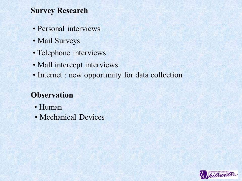 Survey Research Personal interviews. Mail Surveys. Telephone interviews. Mall intercept interviews.