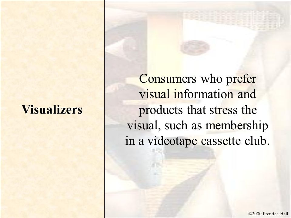 Visualizers Consumers who prefer visual information and products that stress the visual, such as membership in a videotape cassette club.