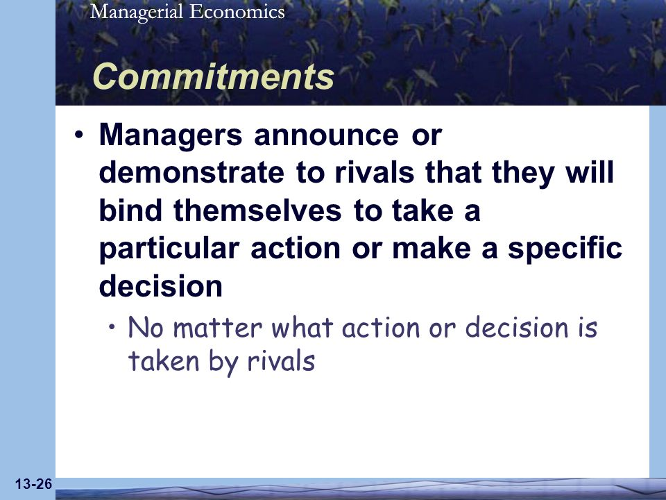 Commitments Managers announce or demonstrate to rivals that they will bind themselves to take a particular action or make a specific decision.