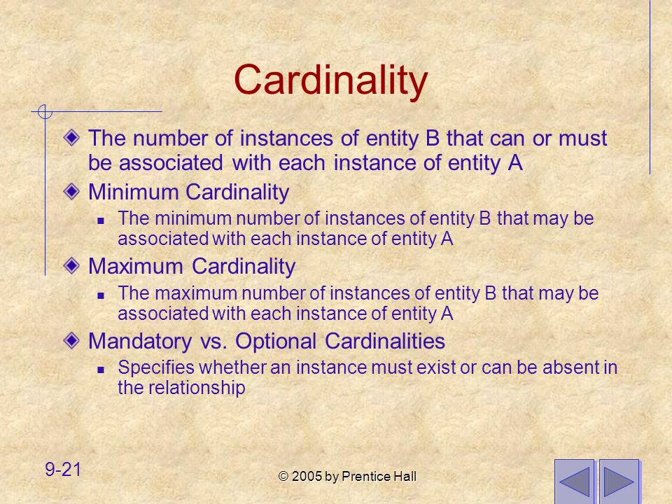 Cardinality The number of instances of entity B that can or must be associated with each instance of entity A.