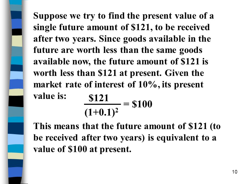 Suppose we try to find the present value of a single future amount of $121, to be received after two years. Since goods available in the future are worth less than the same goods available now, the future amount of $121 is worth less than $121 at present. Given the market rate of interest of 10%, its present value is: