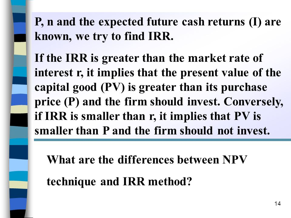P, n and the expected future cash returns (I) are known, we try to find IRR.