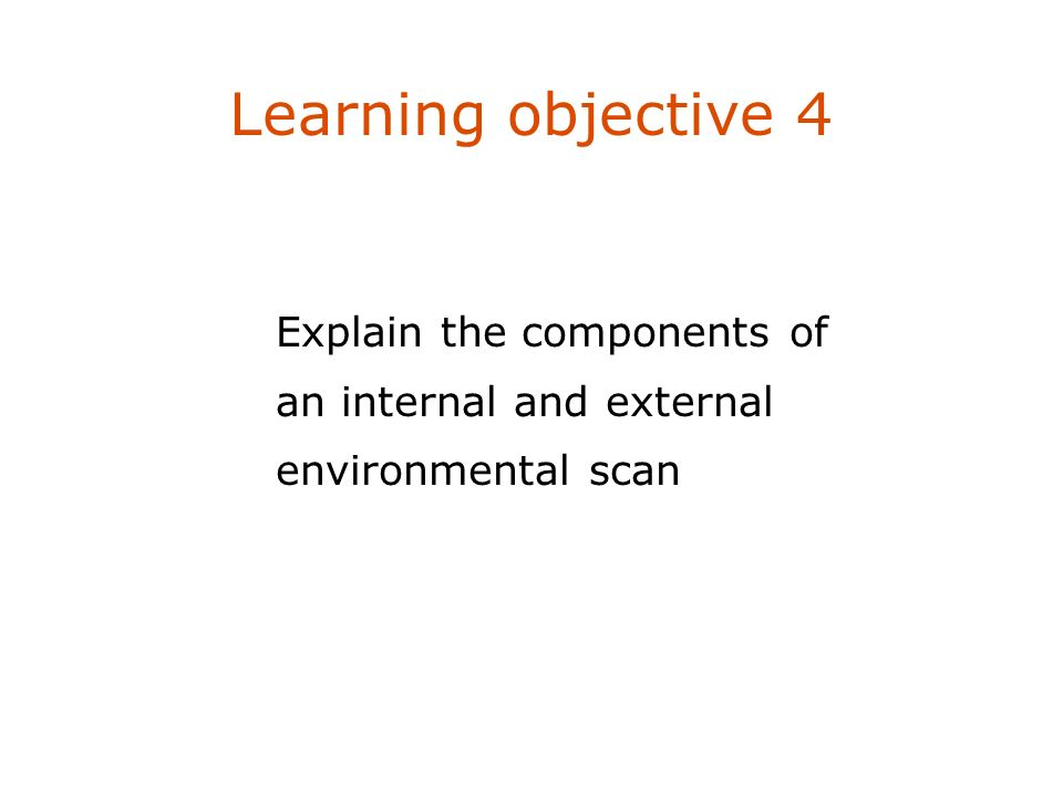 Learning objective 4 Explain the components of an internal and external environmental scan