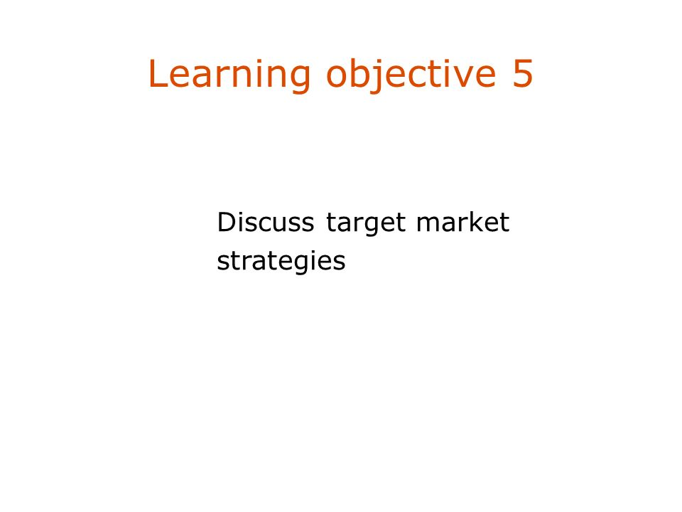 Learning objective 5 Discuss target market strategies