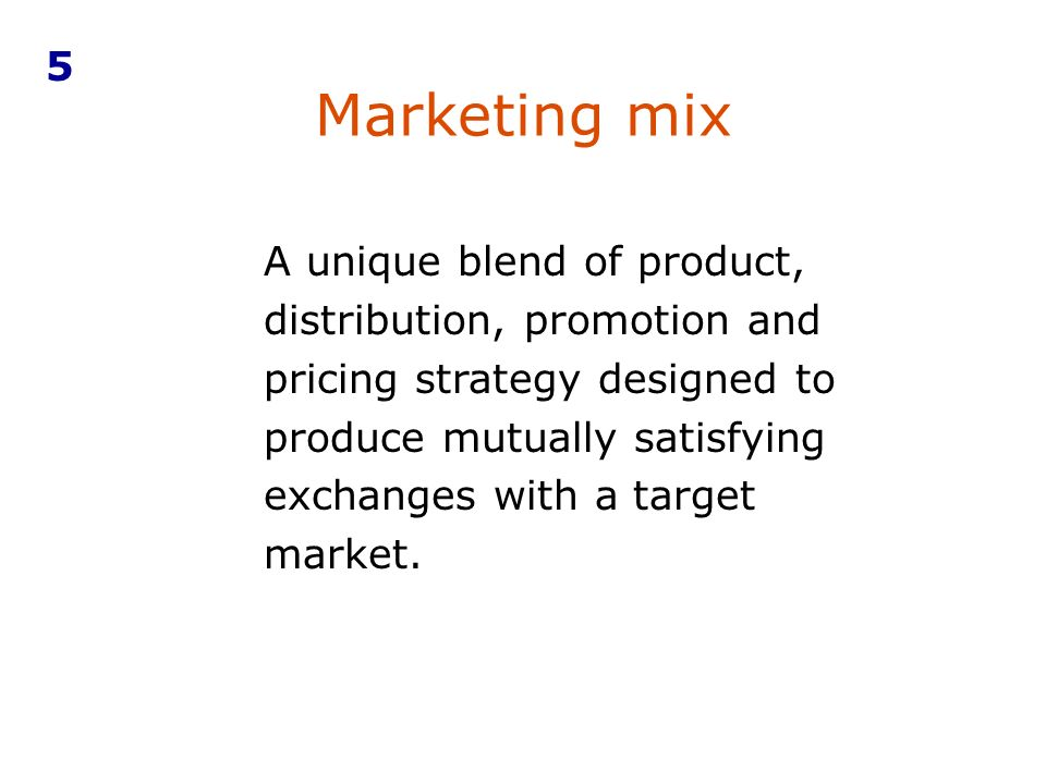 Marketing mix 5 A unique blend of product, distribution, promotion and