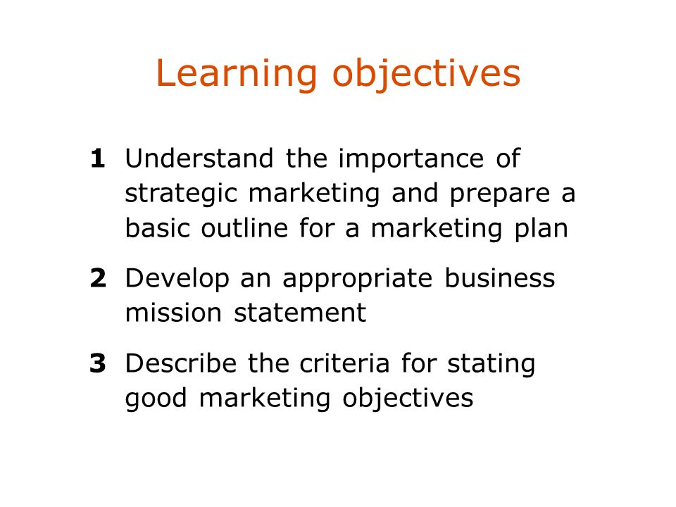 Learning objectives1 Understand the importance of strategic marketing and prepare a basic outline for a marketing plan.