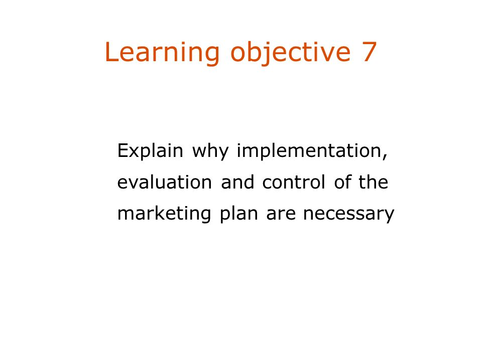 Learning objective 7Explain why implementation, evaluation and control of the marketing plan are necessary.