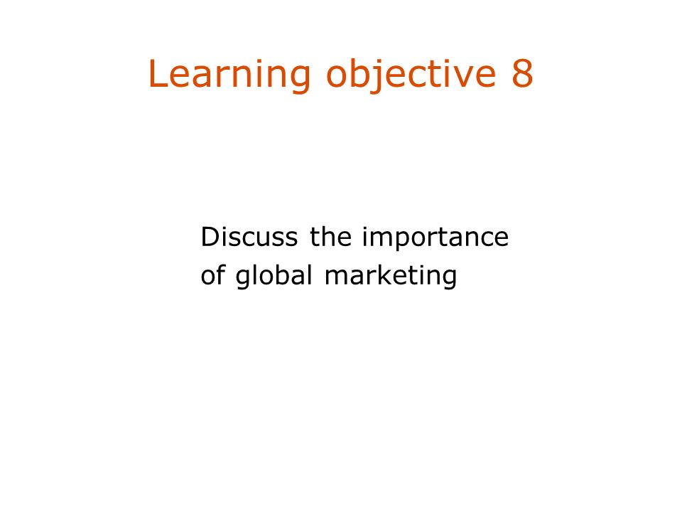Learning objective 8 Discuss the importance of global marketing