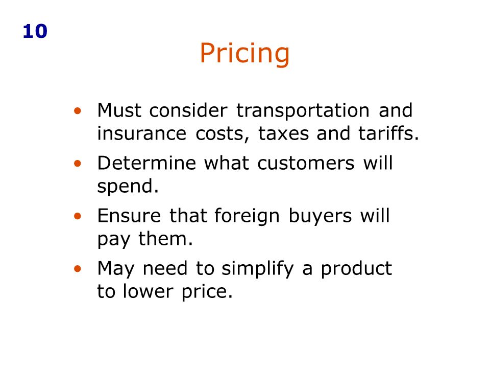 10Pricing. Must consider transportation and insurance costs, taxes and tariffs. Determine what customers will spend.