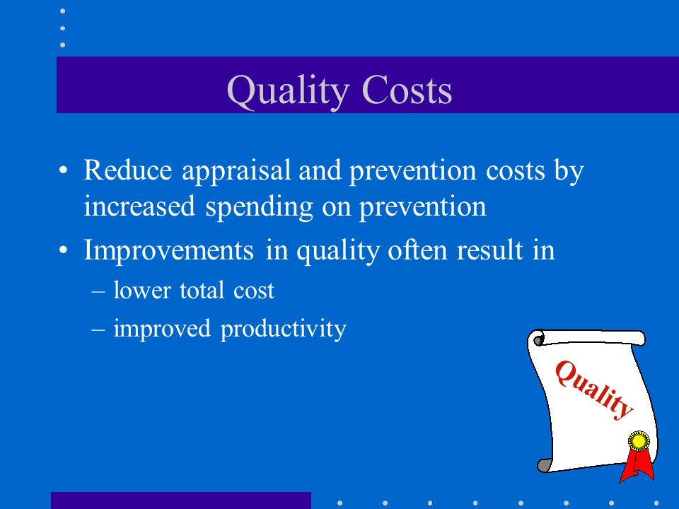 Quality Costs Reduce appraisal and prevention costs by increased spending on prevention. Improvements in quality often result in.