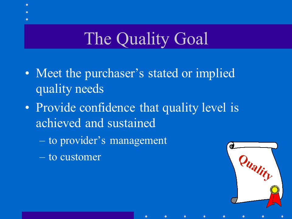 The Quality Goal Meet the purchaser's stated or implied quality needs