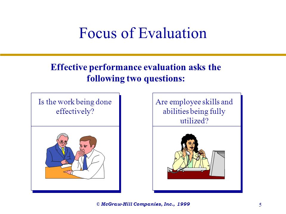 Focus of Evaluation Effective performance evaluation asks the following two questions: Is the work being done effectively