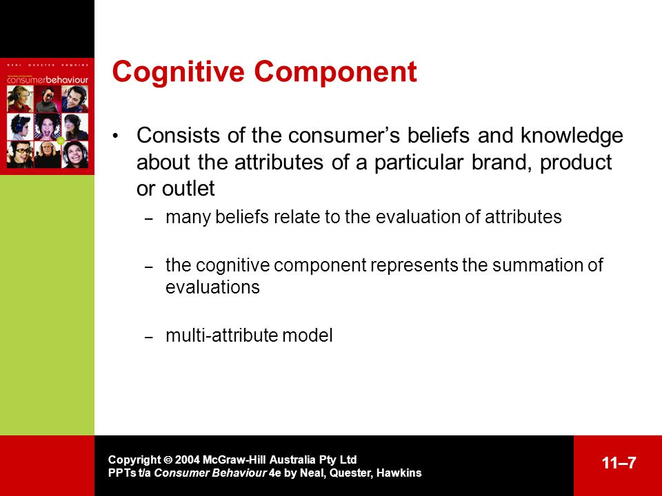 Cognitive Component Consists of the consumer's beliefs and knowledge about the attributes of a particular brand, product or outlet.