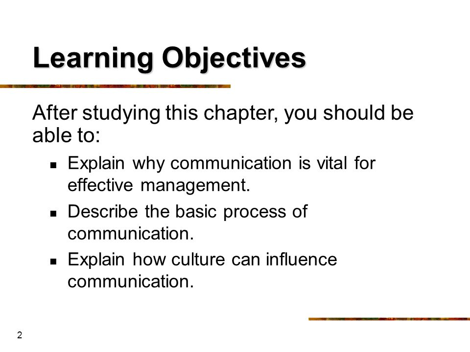 Learning Objectives After studying this chapter, you should be able to: Explain why communication is vital for effective management.