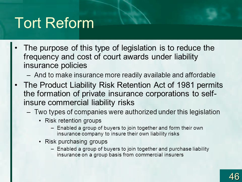 Tort Reform The purpose of this type of legislation is to reduce the frequency and cost of court awards under liability insurance policies.