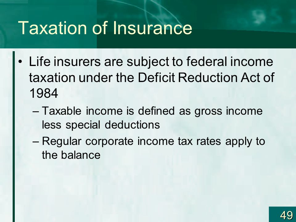 Taxation of Insurance Life insurers are subject to federal income taxation under the Deficit Reduction Act of 1984.