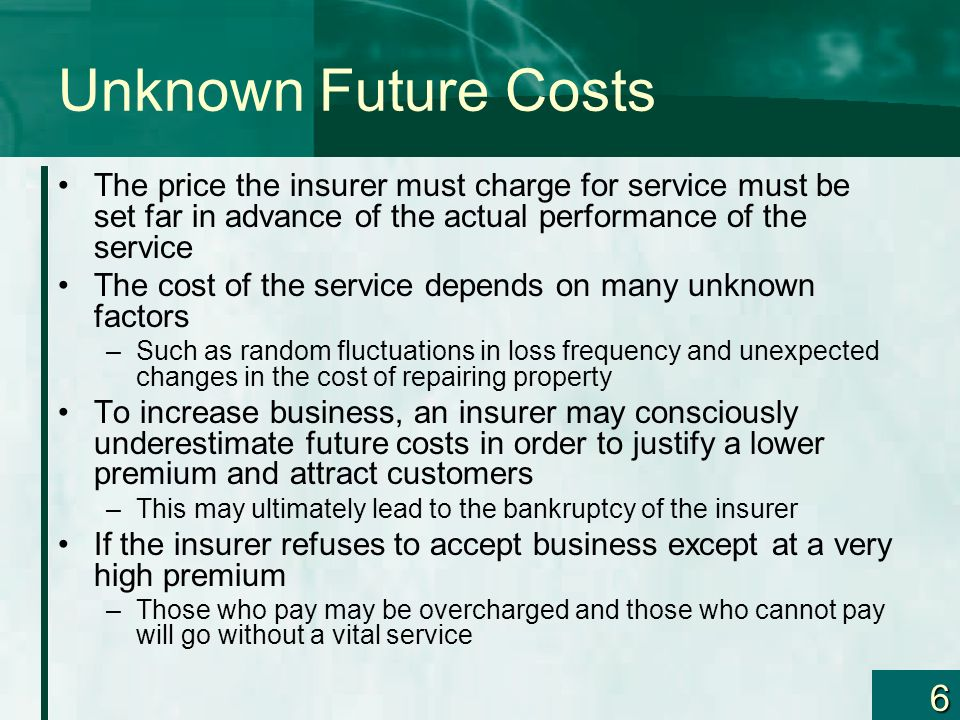 Unknown Future Costs The price the insurer must charge for service must be set far in advance of the actual performance of the service.