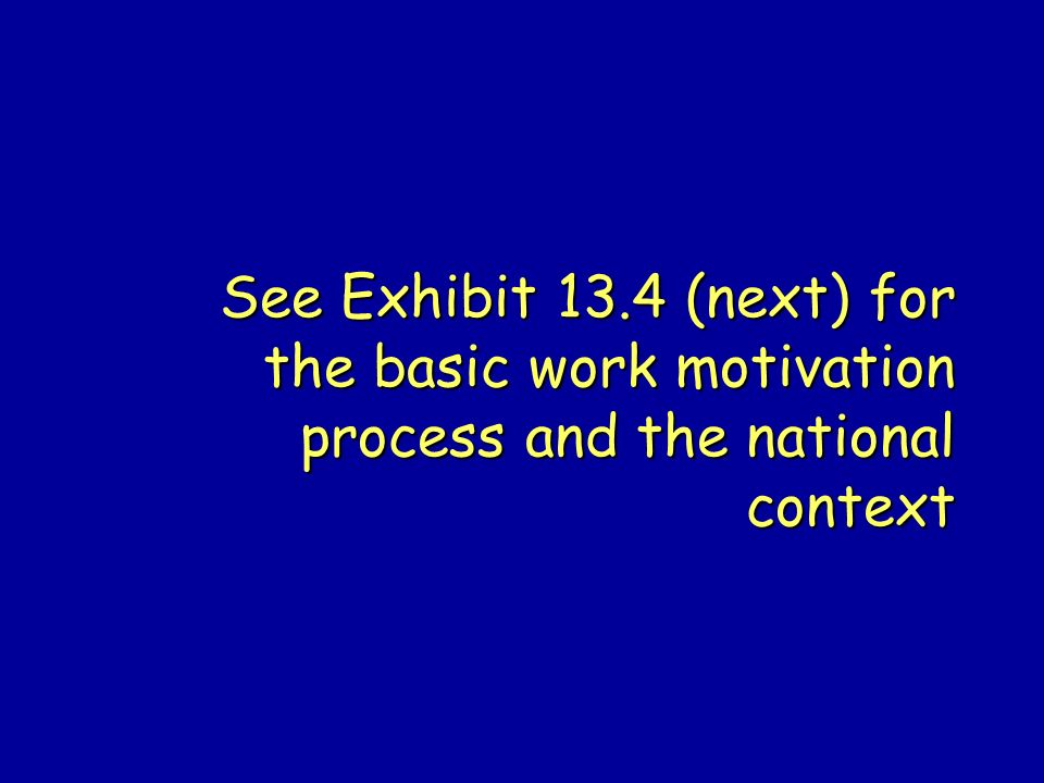 See Exhibit 13.4 (next) for the basic work motivation process and the national context