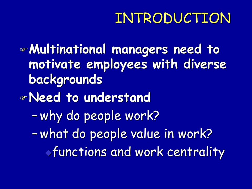 INTRODUCTION Multinational managers need to motivate employees with diverse backgrounds. Need to understand.