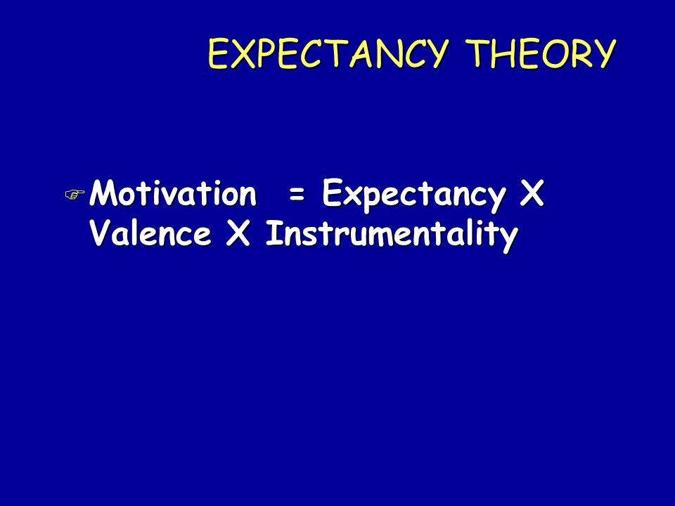 EXPECTANCY THEORY Motivation = Expectancy X Valence X Instrumentality