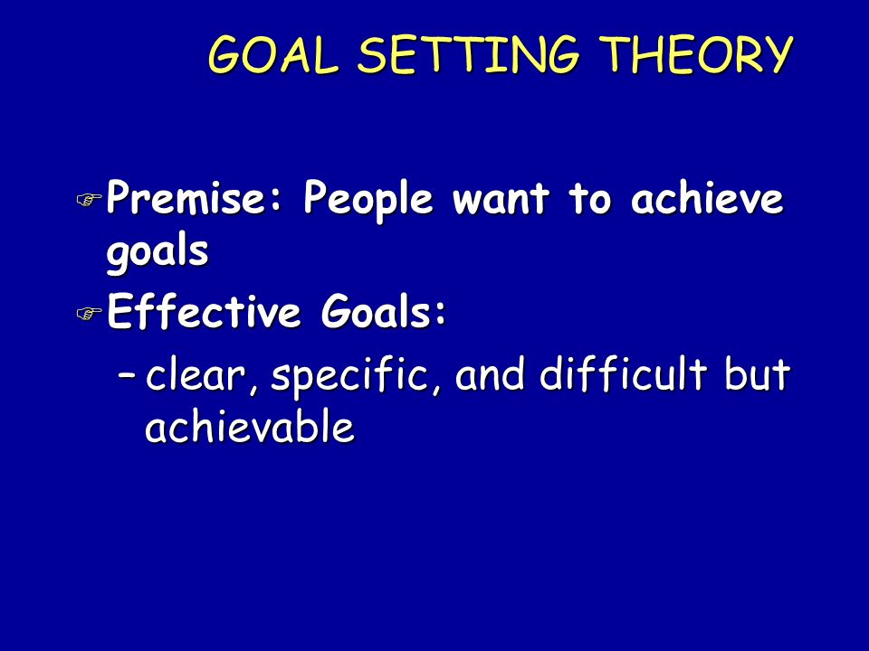 GOAL SETTING THEORY Premise: People want to achieve goals