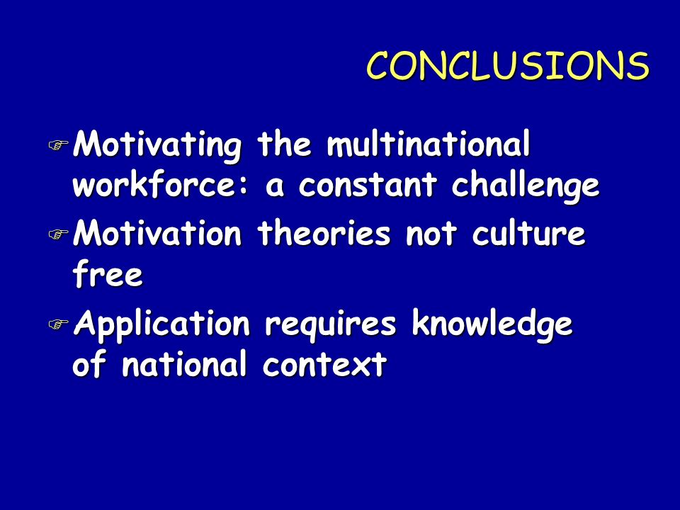 CONCLUSIONS Motivating the multinational workforce: a constant challenge. Motivation theories not culture free.
