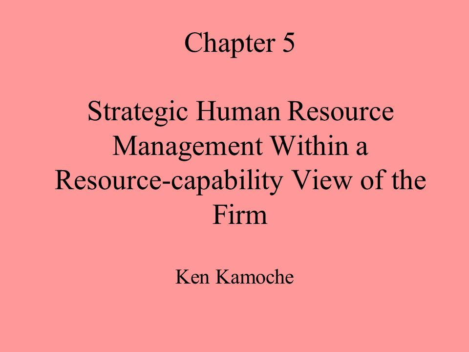 Chapter 5 Strategic Human Resource Management Within a Resource-capability View of the Firm