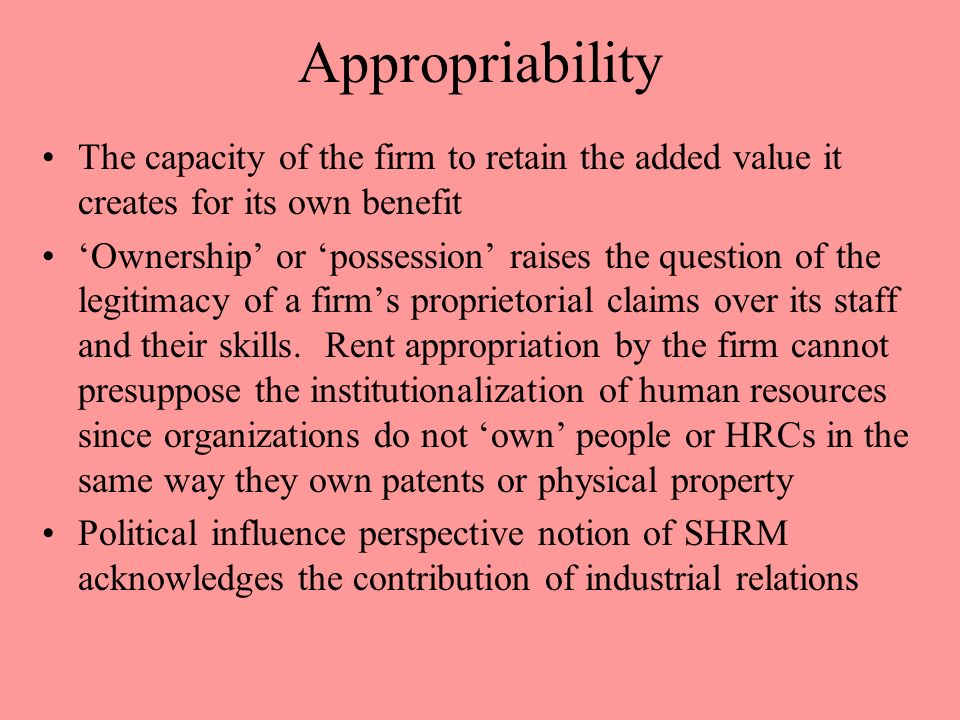 Appropriability The capacity of the firm to retain the added value it creates for its own benefit.