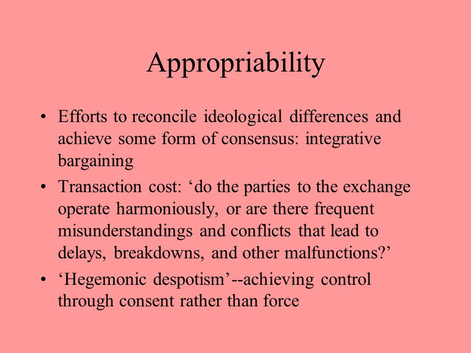Appropriability Efforts to reconcile ideological differences and achieve some form of consensus: integrative bargaining.
