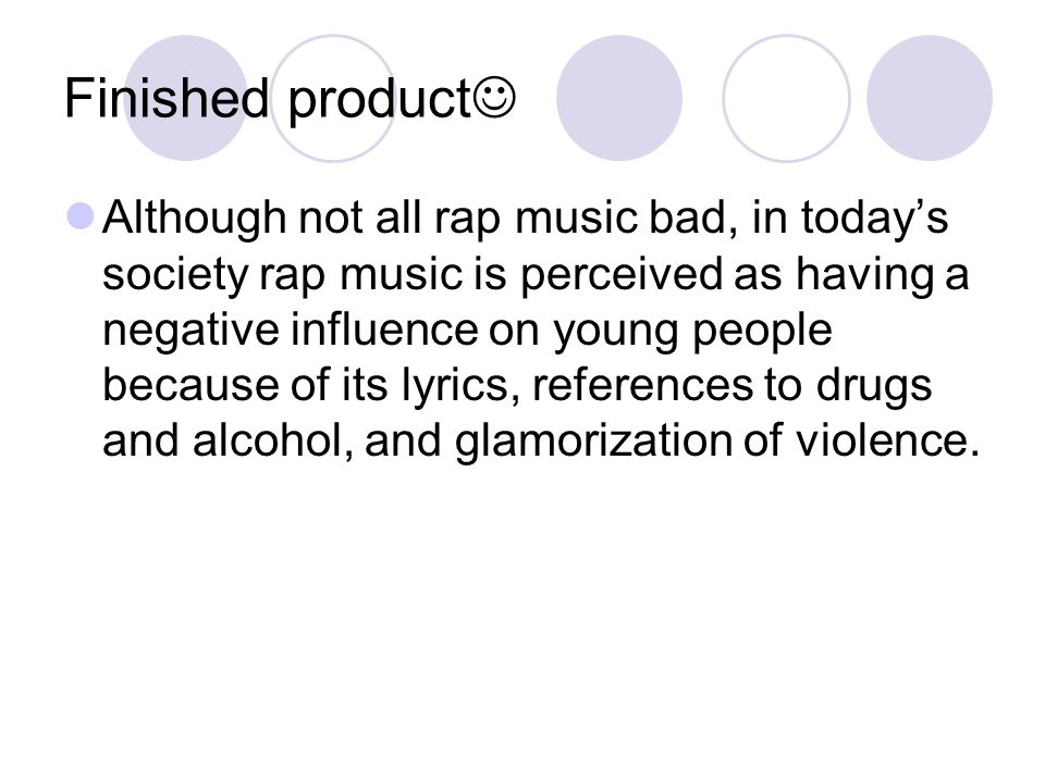 rap music influence Rap music has long had a reputation of being a form of music that represents violence, sexual exploitation and excess the genre has been criticized in the media, associated with some of the nation's social ills and seen by a good number of people as a bad influence on citizens in general.