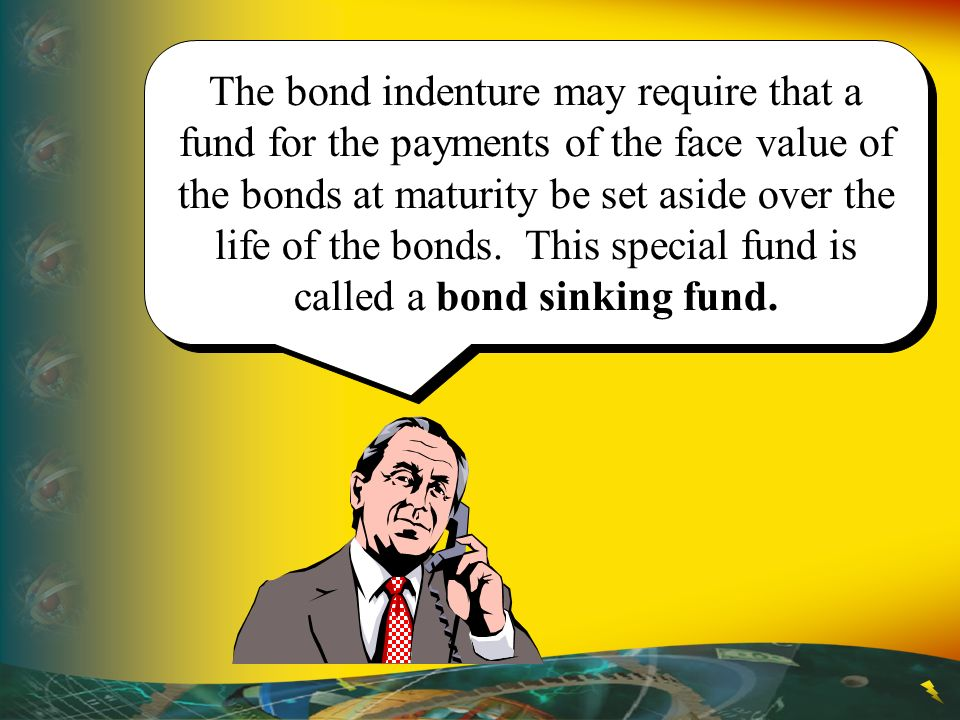 The bond indenture may require that a fund for the payments of the face value of the bonds at maturity be set aside over the life of the bonds.