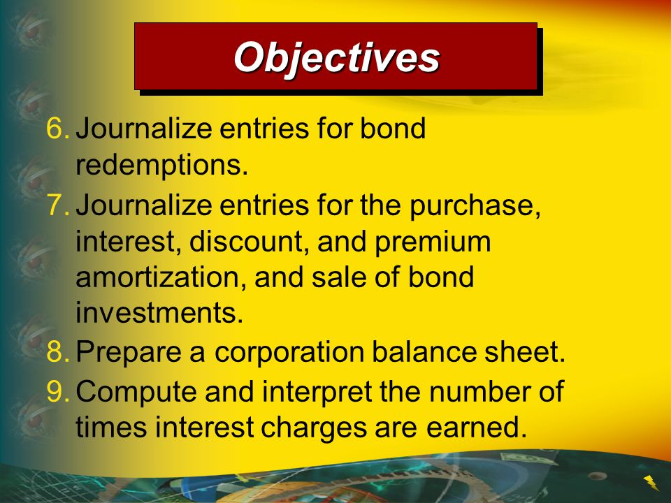 Objectives 6. Journalize entries for bond redemptions.