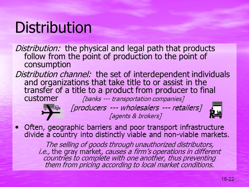 Distribution Distribution: the physical and legal path that products follow from the point of production to the point of consumption.