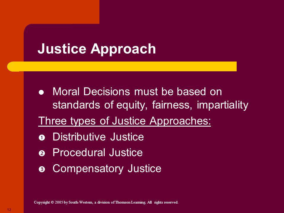 Justice Approach Moral Decisions must be based on standards of equity, fairness, impartiality. Three types of Justice Approaches: