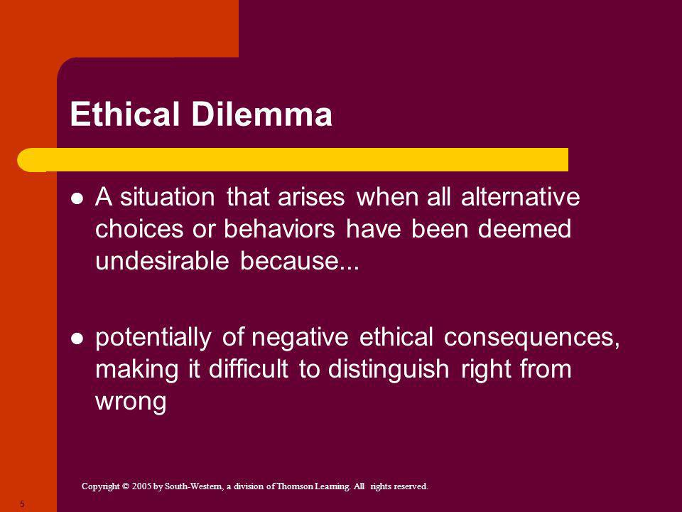 Ethical Dilemma A situation that arises when all alternative choices or behaviors have been deemed undesirable because...