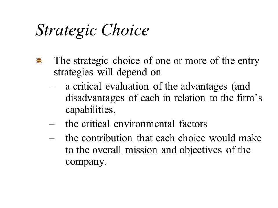 Strategic Choice The strategic choice of one or more of the entry strategies will depend on.