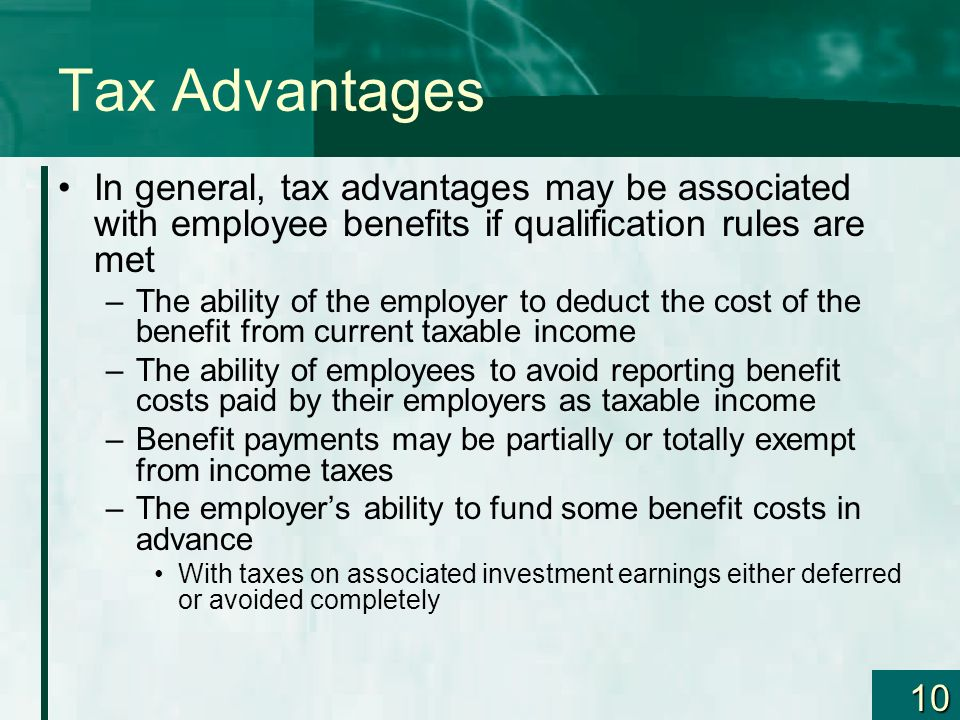 Tax Advantages In general, tax advantages may be associated with employee benefits if qualification rules are met.