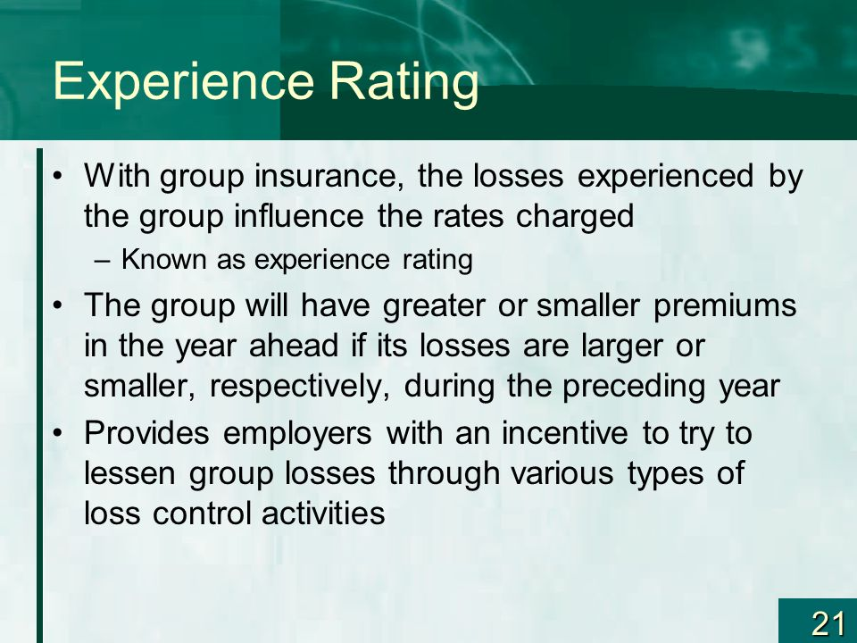 Experience Rating With group insurance, the losses experienced by the group influence the rates charged.