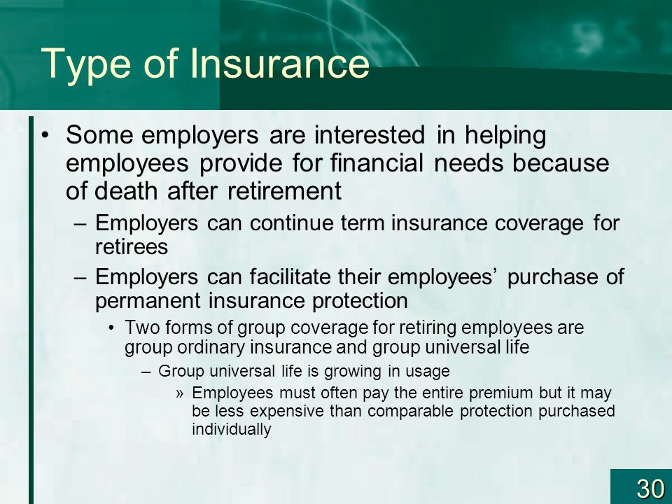 Type of Insurance Some employers are interested in helping employees provide for financial needs because of death after retirement.