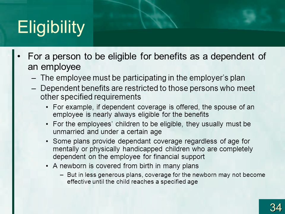 Eligibility For a person to be eligible for benefits as a dependent of an employee. The employee must be participating in the employer's plan.