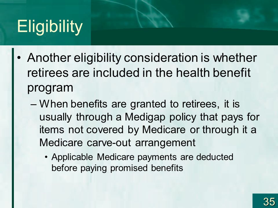 Eligibility Another eligibility consideration is whether retirees are included in the health benefit program.
